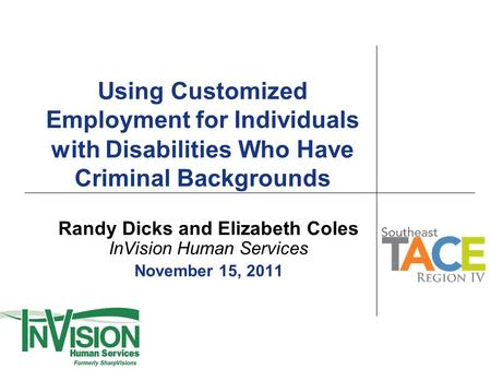 Using Customized Employment for Individuals with Disabilities Who H ave Criminal Backgrounds Randy Dicks and Elizabeth Coles InVision Human Services November.