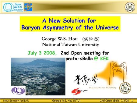 New Solution for BAU George W.S. Hou (NTU) 2nd Open sBelle, 7/3/08 1 A New Solution for Baryon Asymmetry of the Universe July 3 2008, 2nd Open meeting.