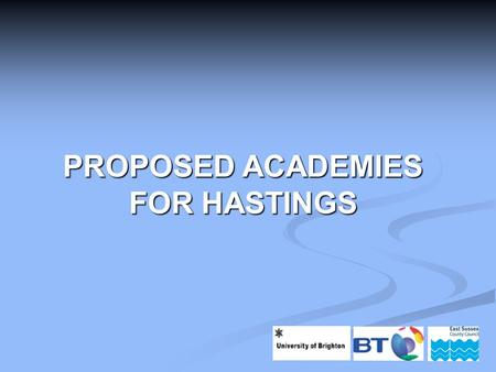 PROPOSED ACADEMIES FOR HASTINGS. Scope of Presentation Why do we need academies in Hastings? Why do we need academies in Hastings? Who are the sponsors?