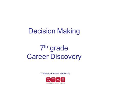 Decision Making 7 th grade Career Discovery Written by Barbara Mackessy.