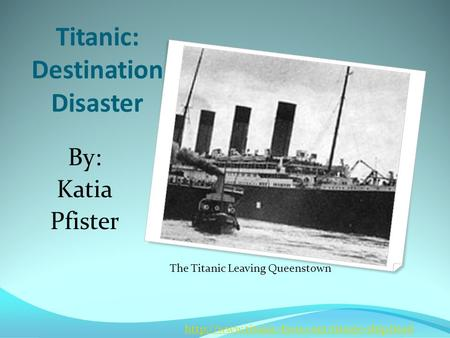 Titanic: Destination Disaster By: Katia Pfister The Titanic Leaving Queenstown