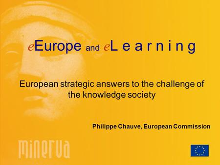 E Europe and e L e a r n i n g European strategic answers to the challenge of the knowledge society Philippe Chauve, European Commission.
