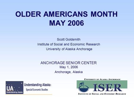 OLDER AMERICANS MONTH MAY 2006 Scott Goldsmith Institute of Social and Economic Research University of Alaska Anchorage ANCHORAGE SENIOR CENTER May 1,