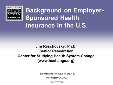Background on Employer- Sponsored Health Insurance in the U.S. Jim Reschovsky, Ph.D. Senior Researcher Center for Studying Health System Change (www.hschange.org)