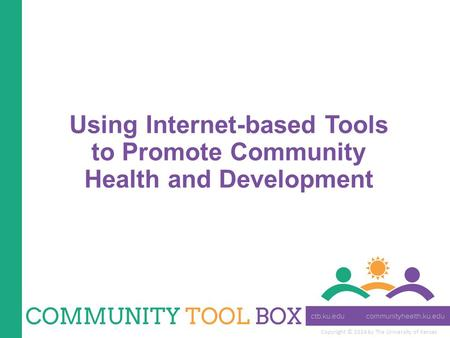 Copyright © 2014 by The University of Kansas Using Internet-based Tools to Promote Community Health and Development.
