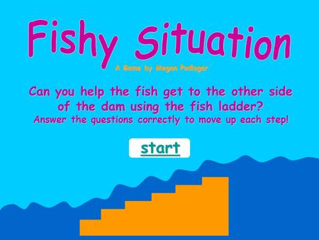 Can you help the fish get to the other side of the dam using the fish ladder? Answer the questions correctly to move up each step! A Game by Megan Podlogar.