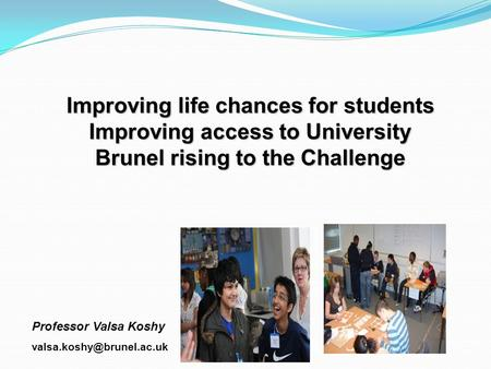 Improving life chances for students Improving access to University Brunel rising to the Challenge Professor Valsa Koshy