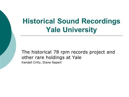 Historical Sound Recordings Yale University The historical 78 rpm records project and other rare holdings at Yale Kendall Crilly, Diane Napert.