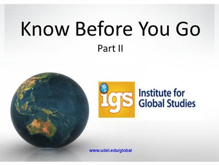 Know Before You Go Part II www.udel.edu/global. Pre-Departure Orientation Travel abroad can be complicated – there are obstacles you wouldn't expect.