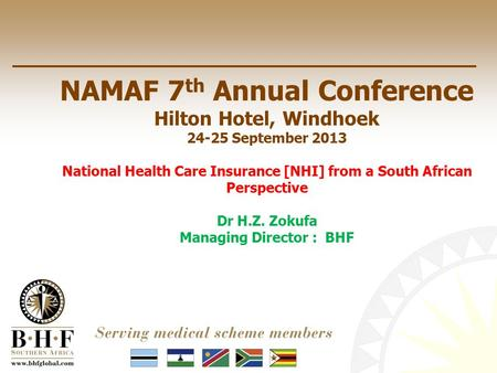 NAMAF 7 th Annual Conference Hilton Hotel, Windhoek 24-25 September 2013 National Health Care Insurance [NHI] from a South African Perspective Dr H.Z.