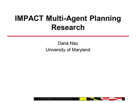 Dana Nau University of Maryland 1 IMPACT Multi-Agent Planning Research.