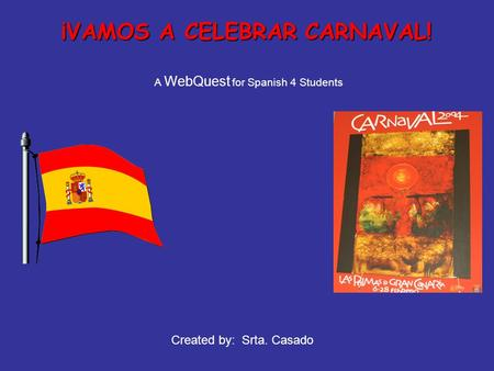 ¡VAMOS A CELEBRAR CARNAVAL! A WebQuest for Spanish 4 Students Created by: Srta. Casado.