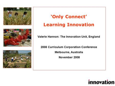 Valerie Hannon: The Innovation Unit, England 2008 Curriculum Corporation Conference Melbourne, Australia November 2008 'Only Connect' Learning Innovation.