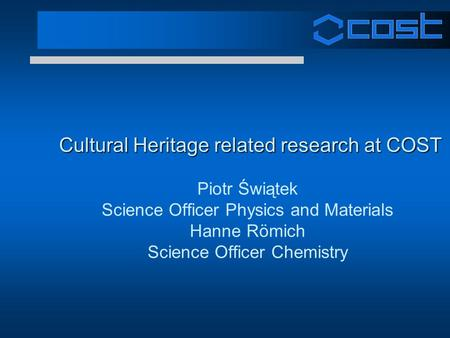 Cultural Heritage related research at COST Cultural Heritage related research at COST Piotr Świątek Science Officer Physics and Materials Hanne Römich.