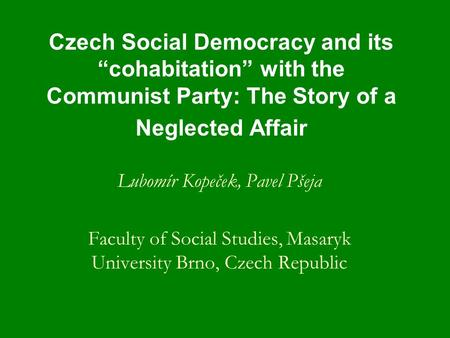"Czech Social Democracy and its ""cohabitation"" with the Communist Party: The Story of a Neglected Affair Lubomír Kopeček, Pavel Pšeja Faculty of Social."