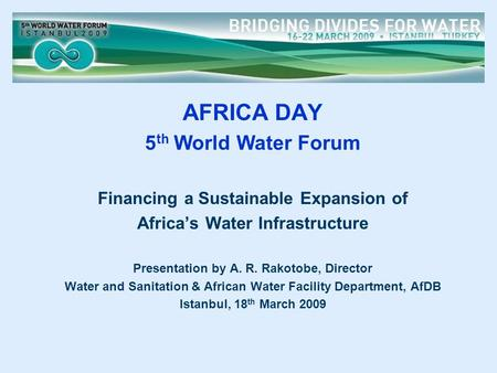AFRICA DAY 5 th World Water Forum Financing a Sustainable Expansion of Africa's Water Infrastructure Presentation by A. R. Rakotobe, Director Water and.