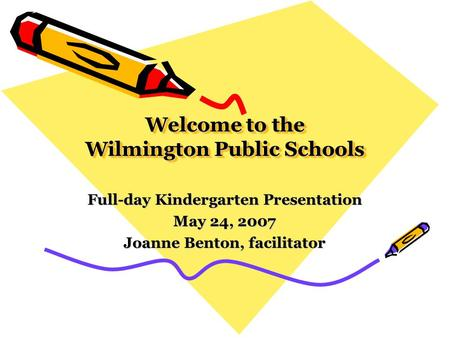 Welcome to the Wilmington Public Schools Full-day Kindergarten Presentation May 24, 2007 Joanne Benton, facilitator.