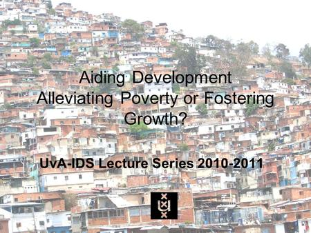 Aiding Development Alleviating Poverty or Fostering Growth? UvA-IDS Lecture Series 2010-2011.