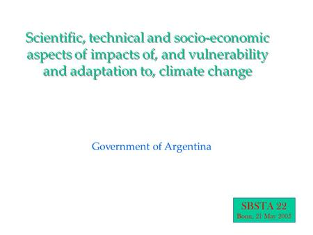 Scientific, technical and socio-economic aspects of impacts of, and vulnerability and adaptation to, climate change Government of Argentina SBSTA 22 Bonn,