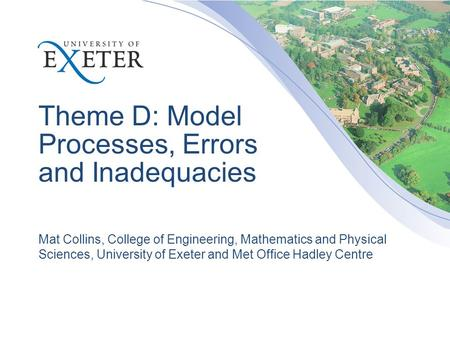 Theme D: Model Processes, Errors and Inadequacies Mat Collins, College of Engineering, Mathematics and Physical Sciences, University of Exeter and Met.