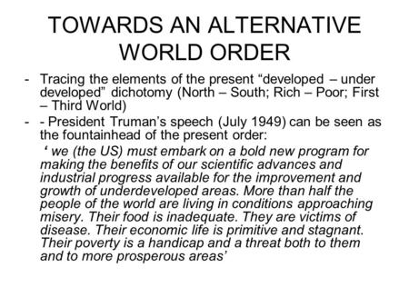 "TOWARDS AN ALTERNATIVE WORLD ORDER -Tracing the elements of the present ""developed – under developed"" dichotomy (North – South; Rich – Poor; First – Third."