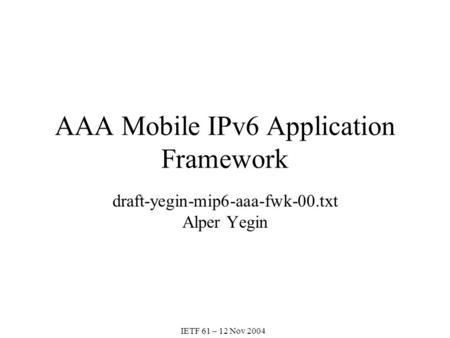 AAA Mobile IPv6 Application Framework draft-yegin-mip6-aaa-fwk-00.txt Alper Yegin IETF 61 – 12 Nov 2004.