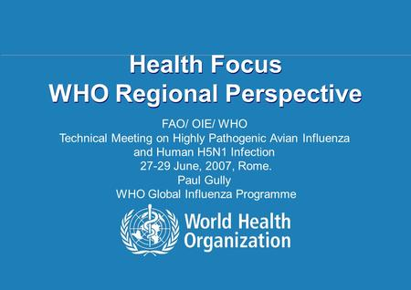 Regional Health Focus Rome | 27 – 29 June 2007 1 |1 | Health Focus WHO Regional Perspective FAO/ OIE/ WHO Technical Meeting on Highly Pathogenic Avian.