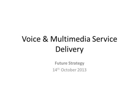 Voice & Multimedia Service Delivery Future Strategy 14 th October 2013.