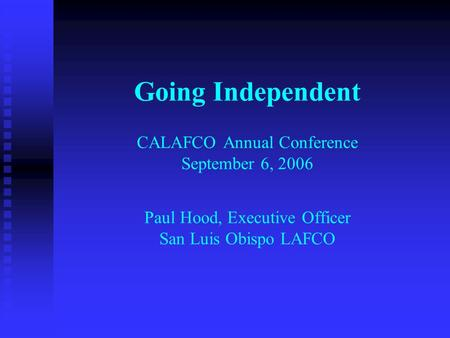 Going Independent CALAFCO Annual Conference September 6, 2006 Paul Hood, Executive Officer San Luis Obispo LAFCO.