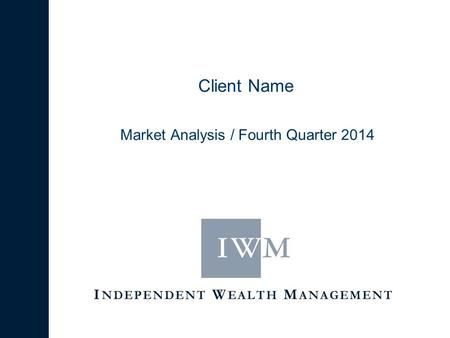 I NDEPENDENT W EALTH M ANAGEMENT Client Name Market Analysis / Fourth Quarter 2014.