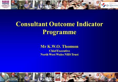 Consultant Outcome Indicator Programme Mr K.W.O. Thomson Chief Executive North West Wales NHS Trust.