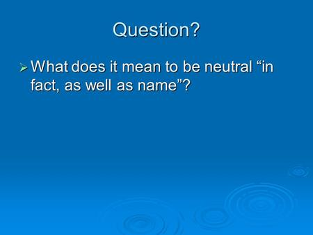 "Question?  What does it mean to be neutral ""in fact, as well as name""?"
