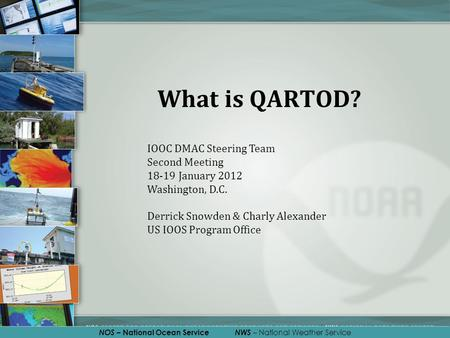 NOS – National Ocean Service NWS – National Weather Service What is QARTOD? IOOC DMAC Steering Team Second Meeting 18-19 January 2012 Washington, D.C.