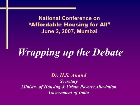 "Wrapping up the Debate National Conference on ""Affordable Housing for All"" June 2, 2007, Mumbai Dr. H.S. Anand Secretary Ministry of Housing & Urban Poverty."