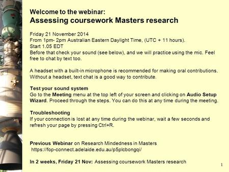 Welcome to the webinar: Assessing coursework Masters research Friday 21 November 2014 From 1pm- 2pm Australian Eastern Daylight Time, (UTC + 11 hours).