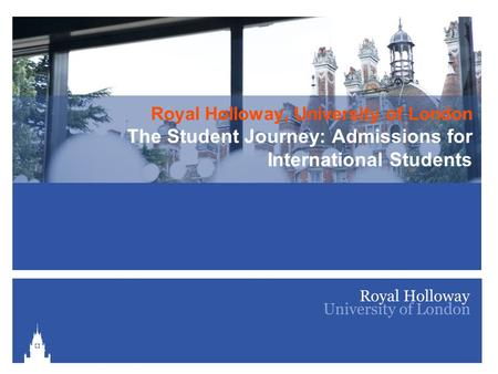Royal Holloway, University of London The Student Journey: Admissions for International Students.