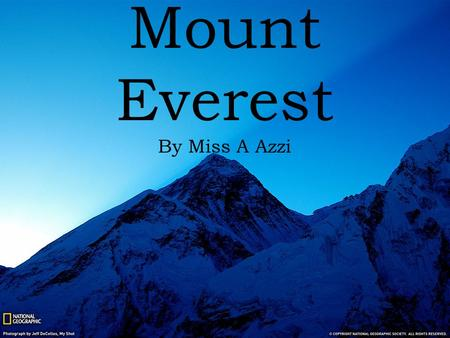 Mount Everest By Miss A Azzi. You are about to embark on a journey of life time to the greatest mountain in the world. Mount Everest's spectacular views.