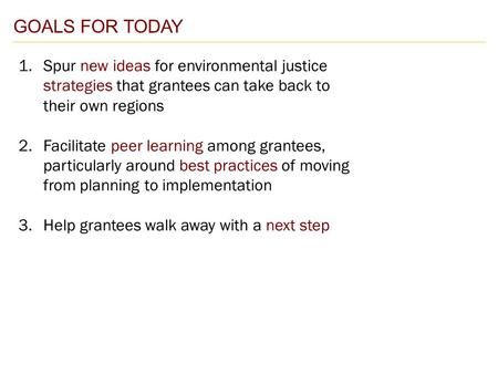 GOALS FOR TODAY 1.Spur new ideas for environmental justice strategies that grantees can take back to their own regions 2.Facilitate peer learning among.