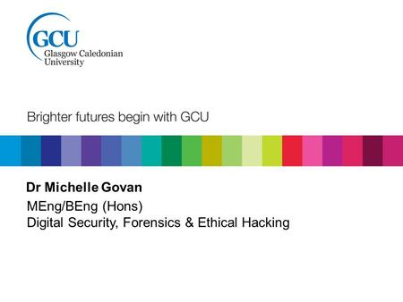 Dr Michelle Govan MEng/BEng (Hons) Digital Security, Forensics & Ethical Hacking.