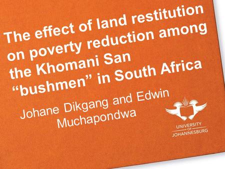 "The effect of land restitution on poverty reduction among the Khomani San ""bushmen"" in South Africa Johane Dikgang and Edwin Muchapondwa."