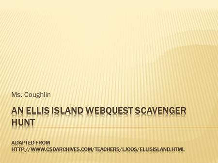 Ms. Coughlin An Ellis Island Webquest Scavenger Hunt adapted from http://www.csdarchives.com/teachers/ljoos/ellisisland.html.