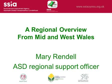 A Regional Overview From Mid and West Wales Mary Rendell ASD regional support officer.