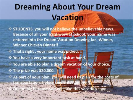 Dreaming About Your Dream Vacation  STUDENTS, you will not believe the unbelievable news. Because of all your hard work at school, your name was entered.