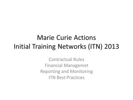 Marie Curie Actions Initial Training Networks (ITN) 2013 Contractual Rules Financial Managemet Reporting and Monitoring ITN Best Practices.