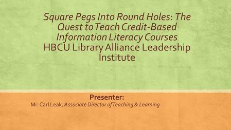 Square Pegs Into Round Holes: The Quest to Teach Credit-Based Information Literacy Courses HBCU Library Alliance Leadership Institute Presenter: Mr. Carl.