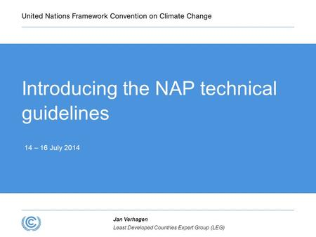 Introducing the NAP technical guidelines 14 – 16 July 2014 Least Developed Countries Expert Group (LEG) Jan Verhagen.