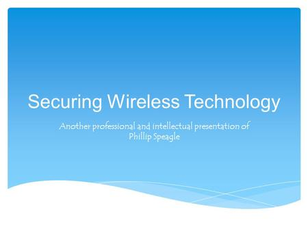 Securing Wireless Technology Another professional and intellectual presentation of Phillip Speagle.