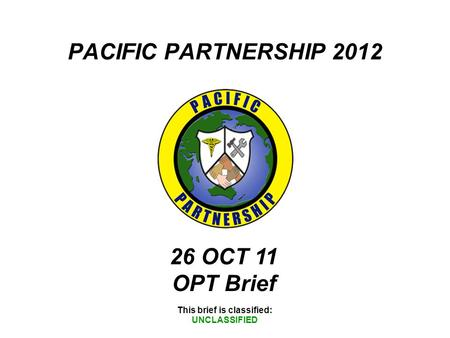 PACIFIC PARTNERSHIP 2012 This brief is classified: UNCLASSIFIED 26 OCT 11 OPT Brief.