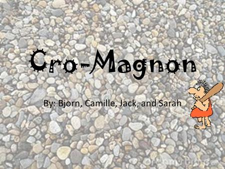 Cro-Magnon By: Bjorn, Camille, Jack, and Sarah Cro- Magnon Table of Contents Dates and Places of Existence Description of Daily Life Description of Physical.