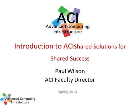 Introduction to ACI Shared Solutions for Shared Success Paul Wilson ACI Faculty Director Spring 2014.